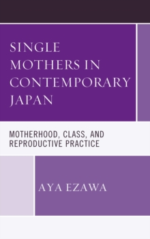 Single Mothers in Contemporary Japan : Motherhood, Class, and Reproductive Practice, Hardback Book