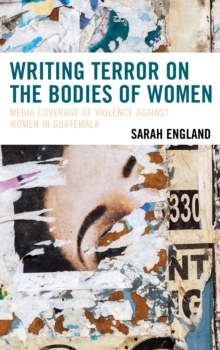 Writing Terror on the Bodies of Women : Media Coverage of Violence against Women in Guatemala, Hardback Book