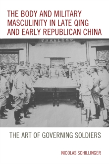 The Body and Military Masculinity in Late Qing and Early Republican China : The Art of Governing Soldiers, Hardback Book