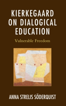 Kierkegaard on Dialogical Education : Vulnerable Freedom, Hardback Book