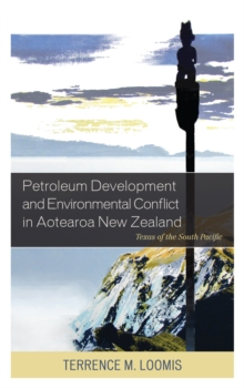 Petroleum Development and Environmental Conflict in Aotearoa New Zealand : Texas of the South Pacific, Hardback Book