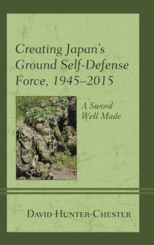 Creating Japan's Ground Self-Defense Force, 1945-2015 : A Sword Well Made, Hardback Book