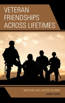 Veteran Friendships Across Lifetimes : Brothers and Sisters in Arms, Hardback Book