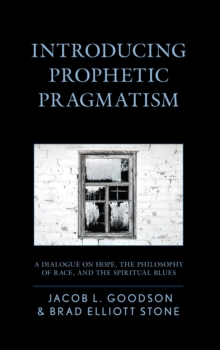 Introducing Prophetic Pragmatism : A Dialogue on Hope, the Philosophy of Race, and the Spiritual Blues, Hardback Book