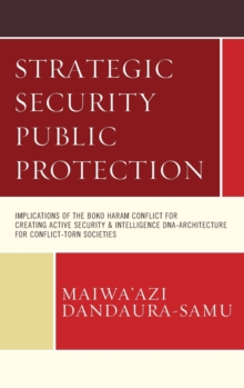 Strategic Security Public Protection : Implications of the Boko Haram Conflict for Creating Active Security & Intelligence DNA-Architecture for Conflict-Torn Societies, Hardback Book