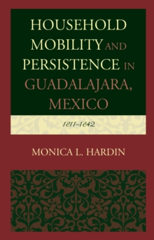 Household Mobility and Persistence in Guadalajara, Mexico : 1811-1842, Hardback Book
