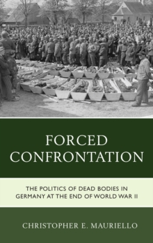 Forced Confrontation : The Politics of Dead Bodies in Germany at the End of World War II, Hardback Book