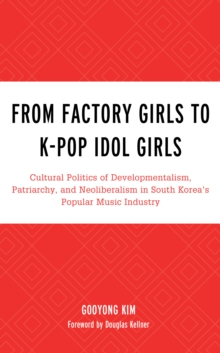 From Factory Girls to K-Pop Idol Girls : Cultural Politics of Developmentalism, Patriarchy, and Neoliberalism in South Korea's Popular Music Industry, Hardback Book