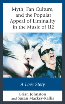 Myth, Fan Culture, and the Popular Appeal of Liminality in the Music of U2 : A Love Story, Paperback / softback Book