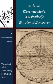 Andreas Werckmeister's Musicalische Paradoxal-Discourse : A Well-Tempered Universe, Hardback Book