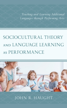 Sociocultural Theory and Language Learning as Performance : Teaching and Learning Additional Languages through Performing Arts, Hardback Book