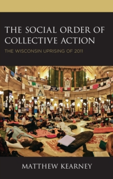 The Social Order of Collective Action : The Wisconsin Uprising of 2011, Hardback Book
