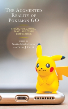 The Augmented Reality of Pokemon Go : Chronotopes, Moral Panic, and Other Complexities, Hardback Book