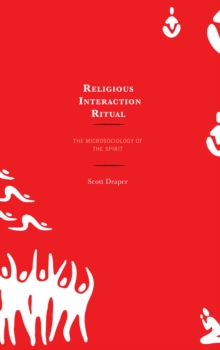 Religious Interaction Ritual : The Microsociology of the Spirit, Hardback Book
