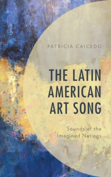 The Latin American Art Song : Sounds of the Imagined Nations, Hardback Book