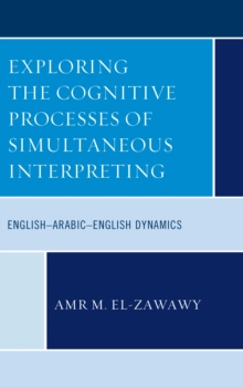 Exploring the Cognitive Processes of Simultaneous Interpreting : English-Arabic-English Dynamics, Hardback Book