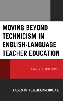 Moving beyond Technicism in English-Language Teacher Education : A Case Study from Turkey, Hardback Book