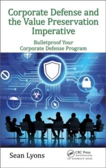 Corporate Defense and the Value Preservation Imperative : Bulletproof Your Corporate Defense Program, Hardback Book