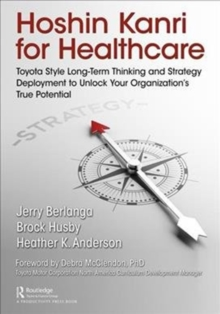 Hoshin Kanri for Healthcare : Toyota-Style Long-Term Thinking and Strategy Deployment to Unlock Your Organization's True Potential, Paperback Book