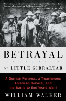 Betrayal at Little Gibraltar : A German Fortress, a Treacherous American General, and the Battle to End World War I, EPUB eBook