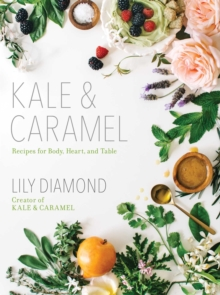 Kale & Caramel : Recipes for Body, Heart, and Table, Paperback Book