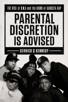 Parental Discretion Is Advised : The Rise of N.W.A and the Dawn of Gangsta Rap, Hardback Book
