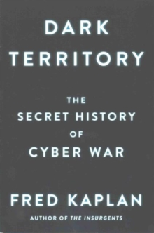 Dark Territory : The Secret History of Cyber War, Paperback Book