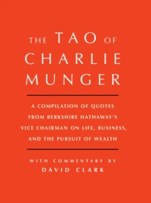Tao of Charlie Munger : A Compilation of Quotes from Berkshire Hathaway's Vice Chairman on Life, Business, and the Pursuit of Wealth With Commentary by David Clark, Hardback Book