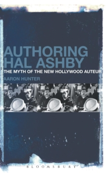 Authoring Hal Ashby : The Myth of the New Hollywood Auteur, Hardback Book