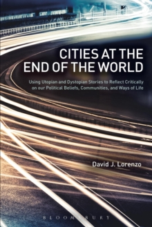 Cities at the End of the World : Using Utopian and Dystopian Stories to Reflect Critically on our Political Beliefs, Communities, and Ways of Life, Paperback / softback Book