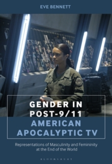 Gender in Post-9/11 American Apocalyptic TV : Representations of Masculinity and Femininity at the End of the World, Hardback Book