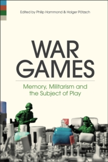 War Games : Memory, Militarism and the Subject of Play, Hardback Book