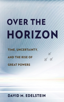 Over the Horizon : Time, Uncertainty, and the Rise of Great Powers, Hardback Book