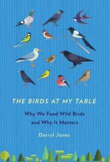 The Birds at My Table : Why We Feed Wild Birds and Why It Matters, Paperback / softback Book