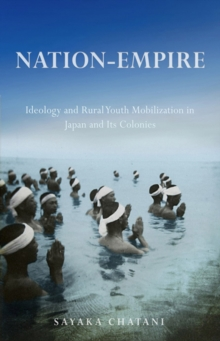 Nation-Empire : Ideology and Rural Youth Mobilization in Japan and Its Colonies, Hardback Book