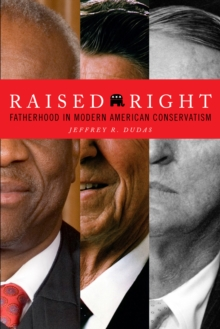 Raised Right : Fatherhood in Modern American Conservatism, Hardback Book
