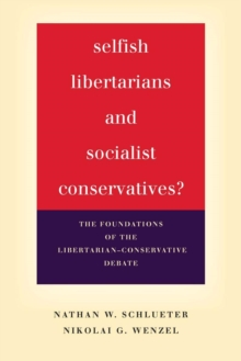 Selfish Libertarians and Socialist Conservatives? : The Foundations of the Libertarian-Conservative Debate, Paperback Book