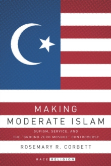 "Making Moderate Islam : Sufism, Service, and the ""Ground Zero Mosque"" Controversy, Paperback / softback Book"