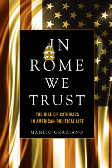 In Rome We Trust : The Rise of Catholics in American Political Life, Paperback / softback Book