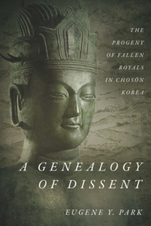 A Genealogy of Dissent : The Progeny of Fallen Royals in Choson Korea, Hardback Book