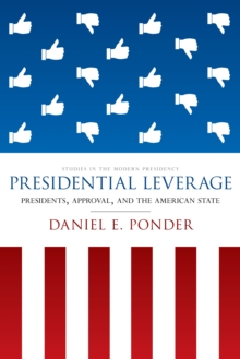 Presidential Leverage : Presidents, Approval, and the American State, Hardback Book
