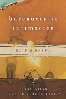 Bureaucratic Intimacies : Translating Human Rights in Turkey, Paperback / softback Book