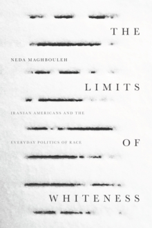The Limits of Whiteness : Iranian Americans and the Everyday Politics of Race, Paperback / softback Book