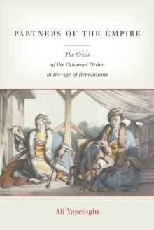 Partners of the Empire : The Crisis of the Ottoman Order in the Age of Revolutions, Paperback / softback Book