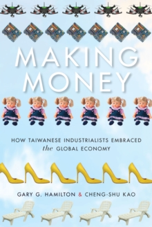 Making Money : How Taiwanese Industrialists Embraced the Global Economy, Paperback / softback Book