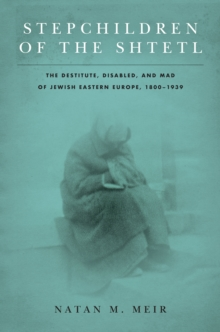 Stepchildren of the Shtetl : The Destitute, Disabled, and Mad of Jewish Eastern Europe, 1800-1939, Hardback Book