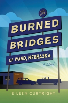 The Burned Bridges of Ward, Nebraska : A Novel, Paperback / softback Book