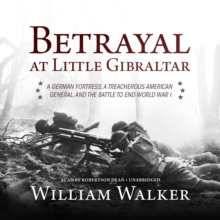 Betrayal at Little Gibraltar : A German Fortress, a Treacherous American General, and the Battle to End World War I, eAudiobook MP3 eaudioBook