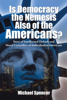Is Democracy the Nemesis Also of the Americans? : Story of Intellectual Default and Moral Cowardice of Individualist Americans, EPUB eBook