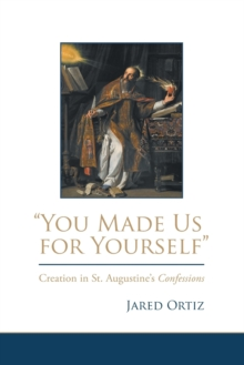 You Made Us for Yourself : Creation in St. Augustine's Confessions, Hardback Book
